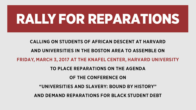 "RALLY FOR REPARATIONS CALLING ON STUDENTS OF AFRICAN DESCENT AT HARVARD AND UNIVERSITIES IN THE BOSTON AREA TO ASSEMBLE ON FRIDAY, MARCH 3, 2017 AT THE KNAFEL CENTER, HARVARD UNIVERSITY TO PLACE REPARATIONS ON THE AGENDA OF THE CONFERENCE ON ""UNIVERSITIES AND SLAVERY: BOUND BY HISTORY"" AND DEMAND REPARATIONS FOR BLACK STUDENT DEBT"