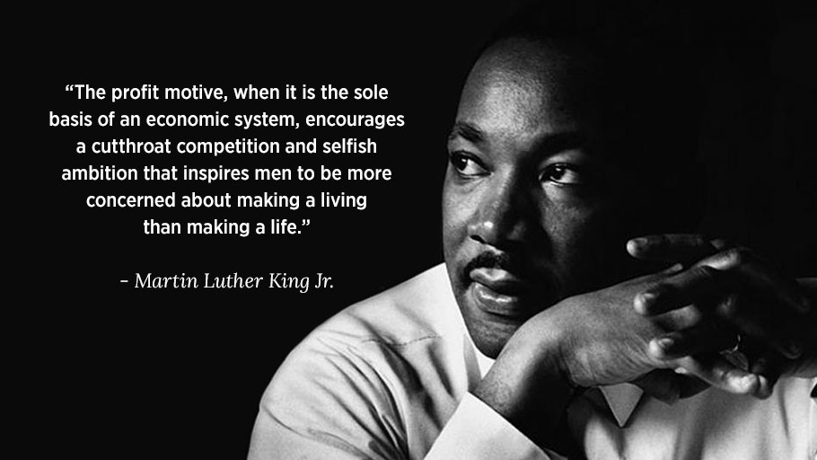 "Martin Luther King Jr. Quote — ""The profit motive, when it is the sole basis of an economic system, encourages a cutthroat competition and selfish ambition that inspires men to be more concerned about making a living than making a life."""