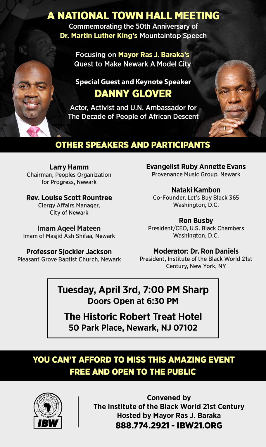 "A National Town Hall Meeting focusing on Mayor Ras J. Baraka's Quest to Make Newark A Model City. Commemorating the 50th Anniversary of Dr. Martin Luther King's Mountaintop Speech. Special Guest and Keynote Speaker. Danny Glover, Actor, Activist and U.N. Ambassador for the Decade of People of African Descent. Tuesday, April 3rd, 7:00 PM, The Historic Robert Treat Hotel. ""April 3rd and 4th, as a follow-up to the milestone State of the Black World Conference IV convened in Newark in November of 2016, scores of distinguished urban planners, community economic development specialists, business and professional leaders and potential investors will gather in Newark from across Black America to explore ways to support Mayor Ras J. Baraka's progressive vision for people and neighborhood-centered economic development. The Town Hall Meeting will be your opportunity to meet, greet and hear the voices of leaders from Black America who have come to support Newark as a Model City!"" – Dr. Ron Daniels, President, IBW21. You Can't Afford to Miss This Amazing Event. Save the Date and Standby for Further Details. Convened by the Institute of the Black World 21st Century (888.774.2921) Hosted by Mayor Ras J. Baraka"