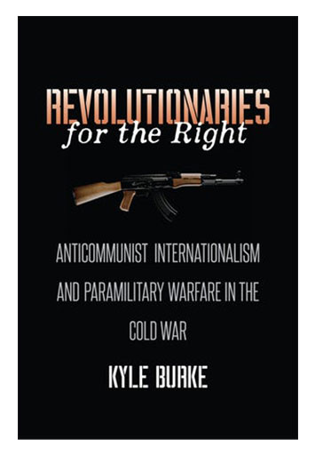 Revolutionaries for the Right: Anti-Communist Internationalism and Paramilitary Warfare in the Cold War By Kyle Burke