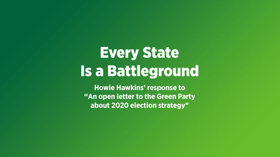 "Every state is a battleground: Howie Hawkins' response to ""An open letter to the Green Party about 2020 election strategy""."