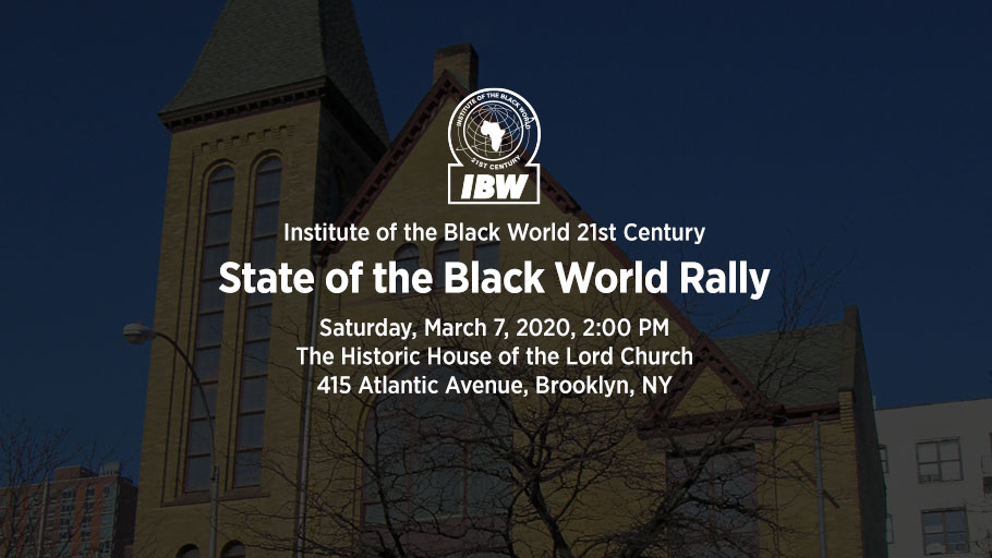 "IBW21 State of the Black World Rally. Saturday, March 7, 2020, Brooklyn, NY — Themes: Year of The Honorable Marcus Mosiah Garvey, Mobilizing for State of the Black World Conference V, Embracing the Vision and Mission of IBW. Keynote Address by Dr. Ron Daniels ""IBW At the Cross-Roads"". Speakers and Participants: Dr. Julius Garvey, Charles Barron, Larry Hamm, Fredrica Bey, Barbara King, Monifa Bandele, Dr. Monique Swift, Dr. Leonard Jeffries, Senior Minister Afiya Dawson."