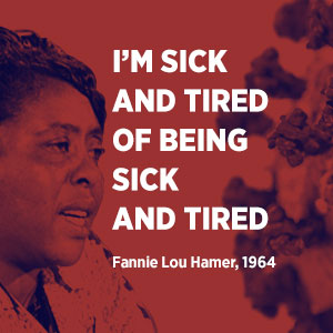 I'm sick and tired of being sick and tired. Fannie Lou Hamer, 1964