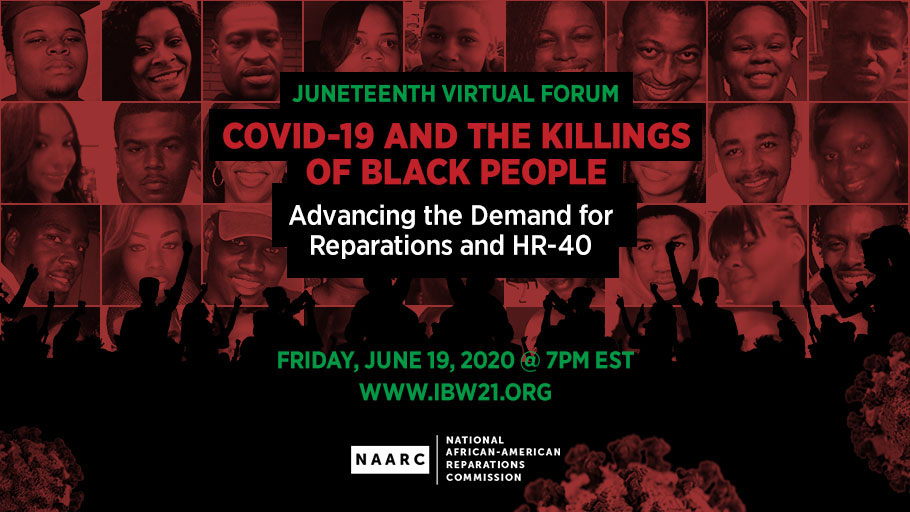 "June 19, 2020 7PM EST — The National AFrican American Reparations Commission (NAARC) invites you to a Juneteenth Virtual Forum titled ""COVID-19 and the Killings of Black People, Advancing the Demand for Reparations and HR-40""."