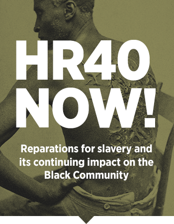 HR 40 Now - Reparations for slavery and its continuing impact on the Black community